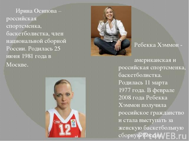 Ирина Осипова – российская спортсменка, баскетболистка, член национальной сборной России. Родилась25 июня 1981года в Москве. Ребекка Хэммон - американская и российскаяспортсменка, баскетболистка. Родилась11 марта 1977года. В феврале 2008 года …