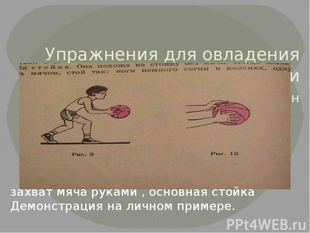 Упражнения для овладения техникой передачи ловли мяча 15 мин захват мяча руками , основная стойка Демонстрация на личном примере.