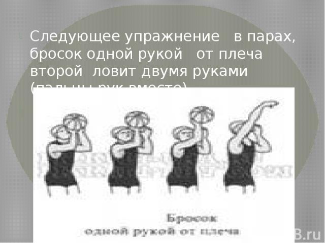 Следующее упражнение в парах, бросок одной рукой от плеча второй ловит двумя руками (пальцы рук вместе)