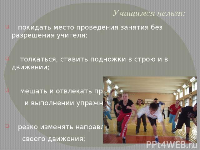 Учащимся нельзя: покидать место проведения занятия без разрешения учителя; толкаться, ставить подножки в строю и в движении; мешать и отвлекать при объяснении заданий и выполнении упражнений; резко изменять направление своего движения; жевать жевате…