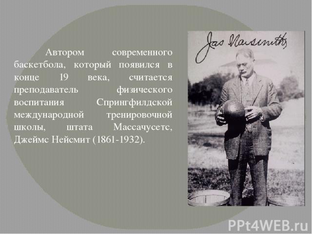 Автором современного баскетбола, который появился в конце 19 века, считается преподаватель физического воспитания Спрингфилдской международной тренировочной школы, штата Массачусетс, Джеймс Нейсмит (1861-1932).