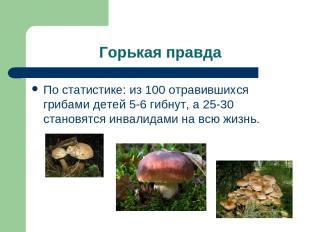 Горькая правда По статистике: из 100 отравившихся грибами детей 5-6 гибнут, а 25