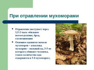 При отравлении мухоморами Отравление наступает через 1,5-2 часа: обильное потоот