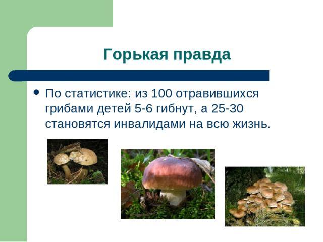 Горькая правда По статистике: из 100 отравившихся грибами детей 5-6 гибнут, а 25-30 становятся инвалидами на всю жизнь.