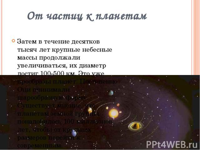 От частиц к планетам Затем в течение десятков тысяч лет крупные небесные массы продолжали увеличиваться, их диаметр достиг 100-500 км. Это уже прообразы планет. Постепенно Они принимали шарообразную форму. Существует мнение, что планетам земной груп…