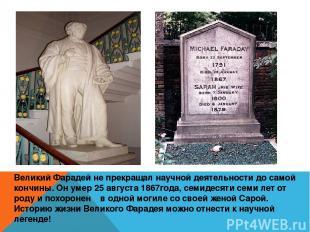 Великий Фарадей не прекращал научной деятельности до самой кончины. Он умер 25 а