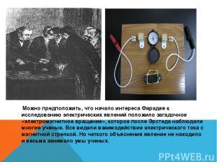 Можно предположить, что начало интереса Фарадея к исследованию электрических явл