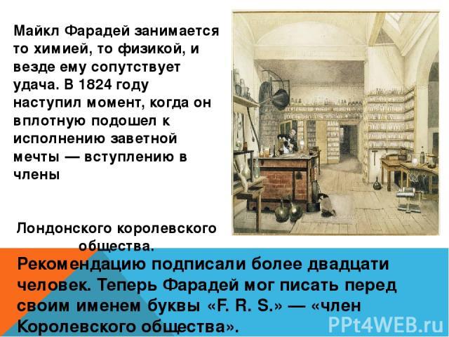 Майкл Фарадей занимается то химией, то физикой, и везде ему сопутствует удача. В 1824 году наступил момент, когда он вплотную подошел к исполнению заветной мечты — вступлению в члены Лондонского королевского общества. Рекомендацию подписали более дв…