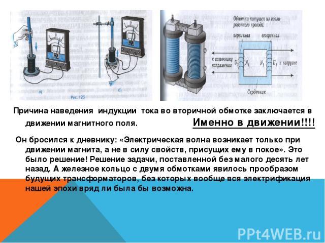 Причина наведения индукции тока во вторичной обмотке заключается в движении магнитного поля. Именно в движении!!!! Он бросился к дневнику: «Электрическая волна возникает только при движении магнита, а не в силу свойств, присущих ему в покое». Это бы…