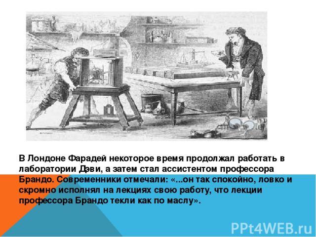 В Лондоне Фарадей некоторое время продолжал работать в лаборатории Дэви, а затем стал ассистентом профессора Брандо. Современники отмечали: «...он так спокойно, ловко и скромно исполнял на лекциях свою работу, что лекции профессора Брандо текли как …