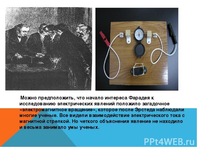 Можно предположить, что начало интереса Фарадея к исследованию электрических явлений положило загадочное «электромагнитное вращение», которое после Эрстеда наблюдали многие ученые. Все видели взаимодействие электрического тока с магнитной стрелкой. …