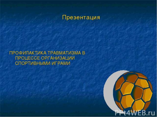 Презентация ПРОФИЛАКТИКА ТРАВМАТИЗМА В ПРОЦЕССЕ ОРГАНИЗАЦИИ СПОРТИВНЫМИ ИГРАМИ