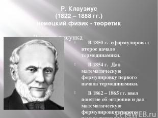 Р. Клаузиус (1822 – 1888 гг.) немецкий физик - теоретик В 1850 г. сформулировал