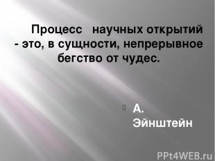 Процесс научных открытий - это, в сущности, непрерывное бегство от чудес. А. Эйн
