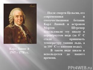 После смерти Цельсия, его современники и соотечественники ботаник Карл Линней и