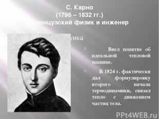 С. Карно (1796 – 1832 гг.) французский физик и инженер Ввел понятие об идеальной