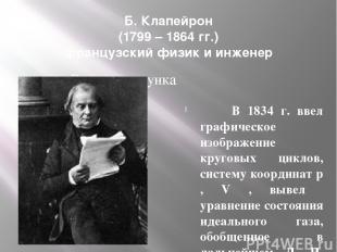 Б. Клапейрон (1799 – 1864 гг.) французский физик и инженер В 1834 г. ввел графич