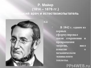 Р. Майер (1814 – 1878 гг.) немецкий врач и естествоиспытатель В 1842 г. одним из