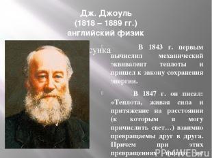 Дж. Джоуль (1818 – 1889 гг.) английский физик В 1843 г. первым вычислил механиче