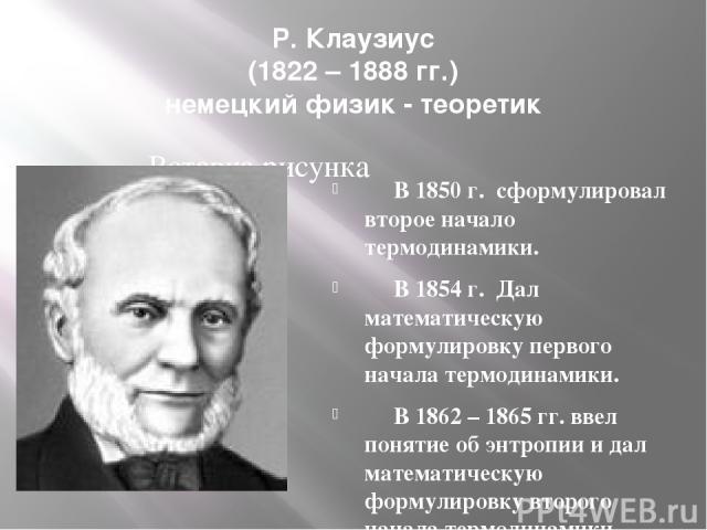 Р. Клаузиус (1822 – 1888 гг.) немецкий физик - теоретик В 1850 г. сформулировал второе начало термодинамики. В 1854 г. Дал математическую формулировку первого начала термодинамики. В 1862 – 1865 гг. ввел понятие об энтропии и дал математическую форм…