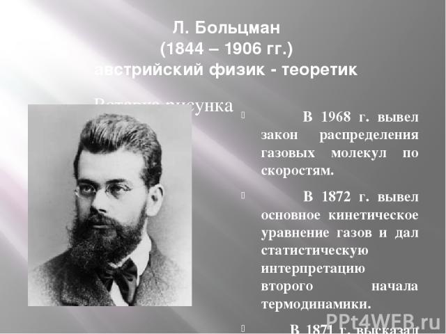 Л. Больцман (1844 – 1906 гг.) австрийский физик - теоретик В 1968 г. вывел закон распределения газовых молекул по скоростям. В 1872 г. вывел основное кинетическое уравнение газов и дал статистическую интерпретацию второго начала термодинамики. В 187…