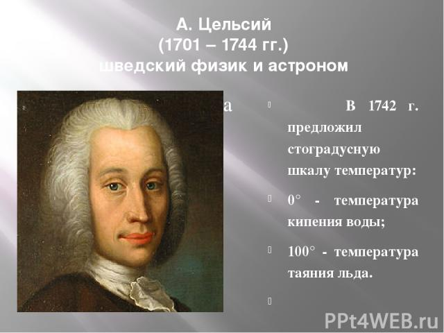 А. Цельсий (1701 – 1744 гг.) шведский физик и астроном В 1742 г. предложил стоградусную шкалу температур: 0° - температура кипения воды; 100° - температура таяния льда.