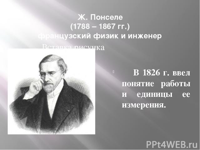 Ж. Понселе (1788 – 1867 гг.) французский физик и инженер В 1826 г. ввел понятие работы и единицы ее измерения.