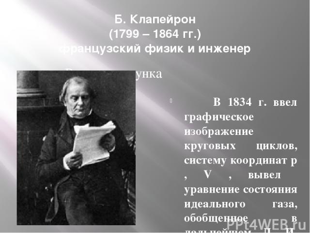Б. Клапейрон (1799 – 1864 гг.) французский физик и инженер В 1834 г. ввел графическое изображение круговых циклов, систему координат p , V , вывел уравнение состояния идеального газа, обобщенное в дальнейшем Д. И. Менделеевым.