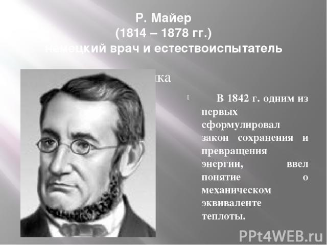 Р. Майер (1814 – 1878 гг.) немецкий врач и естествоиспытатель В 1842 г. одним из первых сформулировал закон сохранения и превращения энергии, ввел понятие о механическом эквиваленте теплоты.