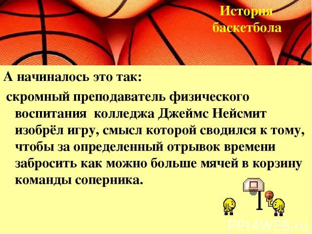 А начиналось это так: скромный преподаватель физического воспитания колледжа Джеймс Нейсмит изобрёл игру, смысл которой сводился к тому, чтобы за определенный отрывок времени забросить как можно больше мячей в корзину команды соперника. История баскетбола