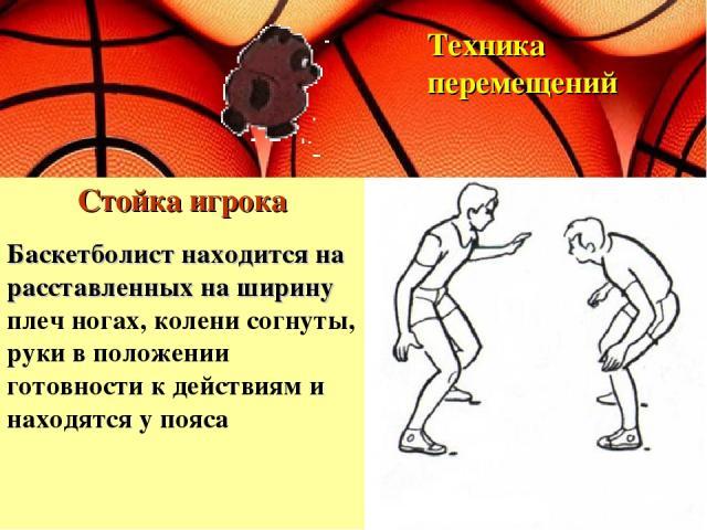 Стойка игрока Техника перемещений Баскетболист находится на расставленных на ширину плеч ногах, колени согнуты, руки в положении готовности к действиям и находятся у пояса