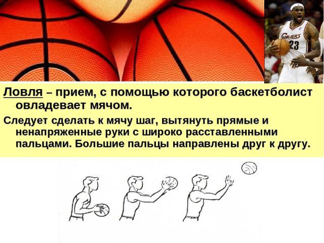 Ловля – прием, с помощью которого баскетболист овладевает мячом. Следует сделать к мячу шаг, вытянуть прямые и ненапряженные руки с широко расставленными пальцами. Большие пальцы направлены друг к другу.