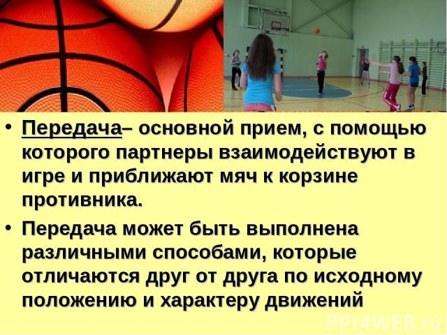 Передача– основной прием, с помощью которого партнеры взаимодействуют в игре и приближают мяч к корзине противника. Передача может быть выполнена различными способами, которые отличаются друг от друга по исходному положению и характеру движений