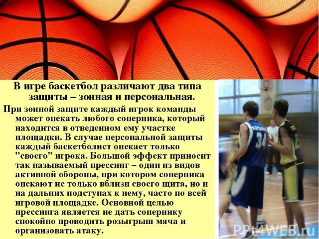 В игре баскетбол различают два типа защиты – зонная и персональная. При зонной защите каждый игрок команды может опекать любого соперника, который находится в отведенном ему участке площадки. В случае персональной защиты каждый баскетболист опекает …