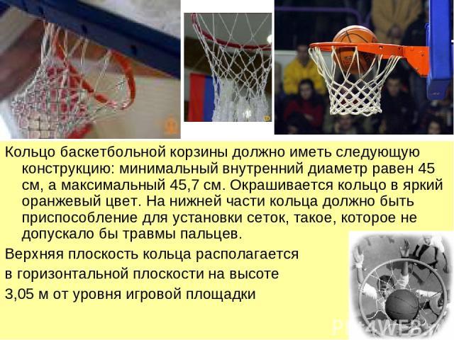 Кольцо баскетбольной корзины должно иметь следующую конструкцию: минимальный внутренний диаметр равен 45 см, а максимальный 45,7 см. Окрашивается кольцо в яркий оранжевый цвет. На нижней части кольца должно быть приспособление для установки сеток, т…