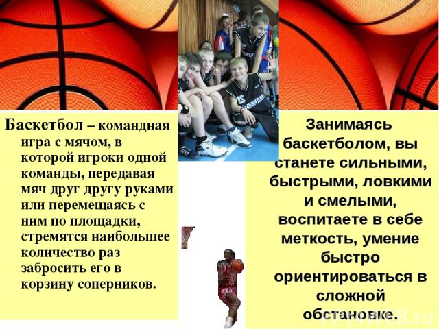 Занимаясь баскетболом, вы станете сильными, быстрыми, ловкими и смелыми, воспитаете в себе меткость, умение быстро ориентироваться в сложной обстановке. Баскетбол – командная игра с мячом, в которой игроки одной команды, передавая мяч друг другу рук…