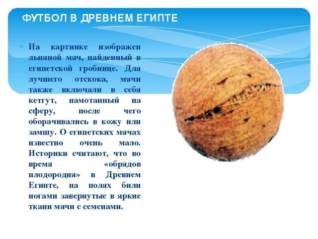 На картинке изображен льняной мяч, найденный в египетской гробнице. Для лучшего отскока, мячи также включали в себя кетгут, намотанный на сферу, после чего оборачивались в кожу или замшу. О египетских мячах известно очень мало. Историки считают, что…
