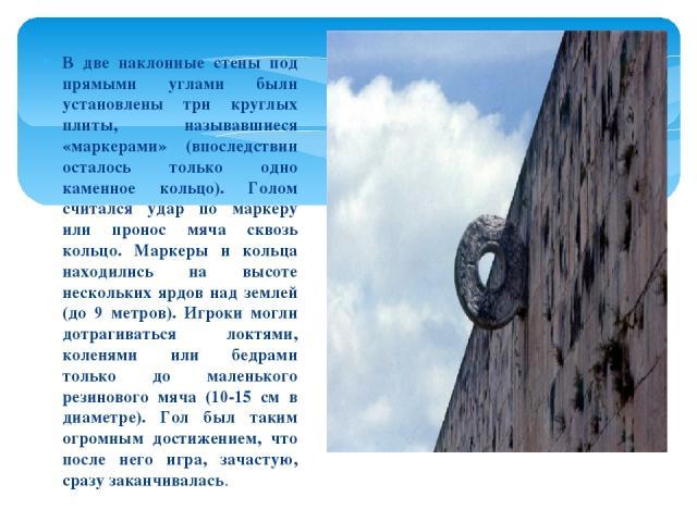 В две наклонные стены под прямыми углами были установлены три круглых плиты, называвшиеся «маркерами» (впоследствии осталось только одно каменное кольцо). Голом считался удар по маркеру или пронос мяча сквозь кольцо. Маркеры и кольца находились на в…