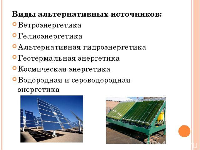 Виды альтернативных источников: Ветроэнергетика Гелиоэнергетика Альтернативная гидроэнергетика Геотермальная энергетика Космическая энергетика Водородная и сероводородная энергетика