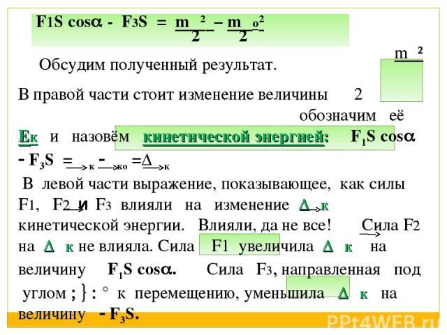 mυ² В правой части стоит изменение величины 2 обозначим её Ек и назовём кинетической энергией: F1S cos F3S = Εк Εко =ΔΕк В левой части выражение, показывающее, как силы F1, F2 и F3 влияли на изменение ΔΕк кинетической энергии. Влияли, да не все! Сил…