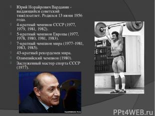 Юрий Норайрович Варданян - выдающийся советский тяжёлоатлет. Родился 13 июня 195
