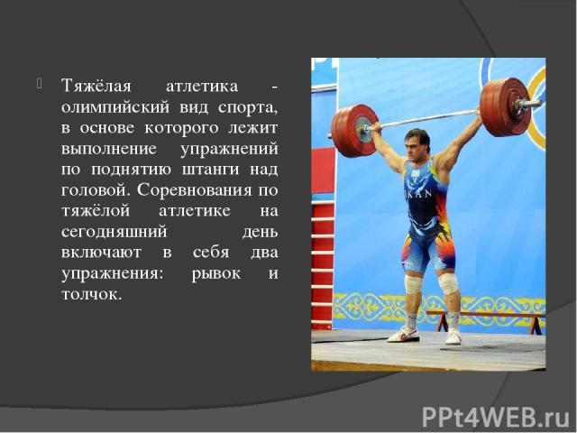 Тяжёлая атлетика - олимпийский вид спорта, в основе которого лежит выполнение упражнений по поднятию штанги над головой. Соревнования по тяжёлой атлетике на сегодняшний день включают в себя два упражнения: рывок и толчок.