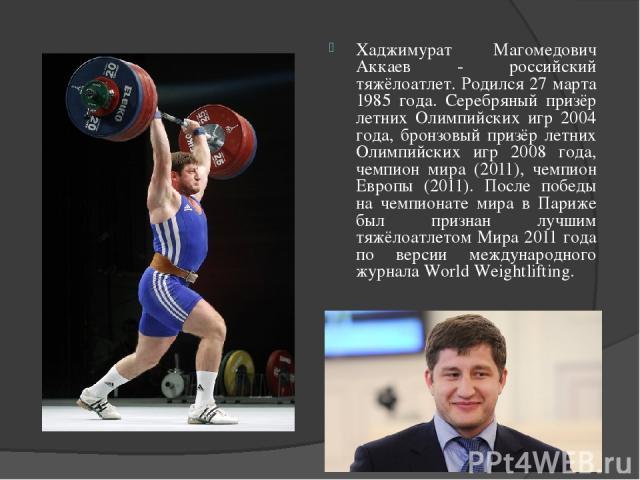 Хаджимурат Магомедович Аккаев - российский тяжёлоатлет. Родился 27 марта 1985 года. Серебряный призёр летних Олимпийских игр 2004 года, бронзовый призёр летних Олимпийских игр 2008 года, чемпион мира (2011), чемпион Европы (2011). После победы на че…