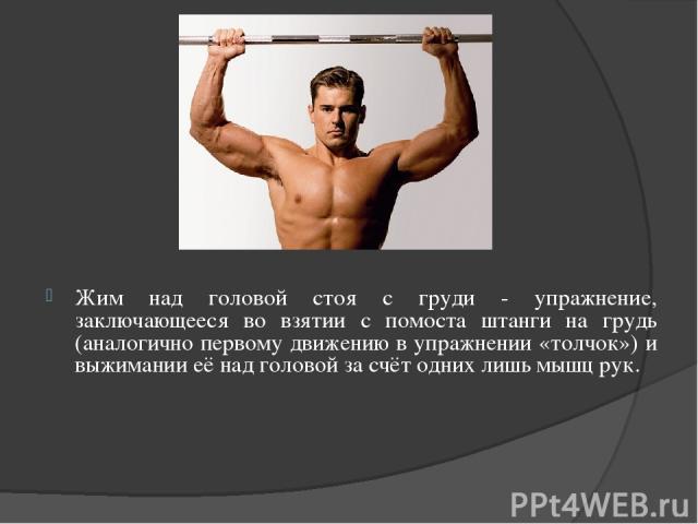 Жим над головой стоя с груди - упражнение, заключающееся во взятии с помоста штанги на грудь (аналогично первому движению в упражнении «толчок») и выжимании её над головой за счёт одних лишь мышц рук.