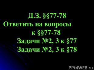 Д.З. §§77-78 Ответить на вопросы к §§77-78 Задачи №2, 3 к §77 Задачи №2, 3 к §78
