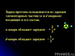 Заряд протона складывается из зарядов элементарных частиц (u и d кварков) входящ