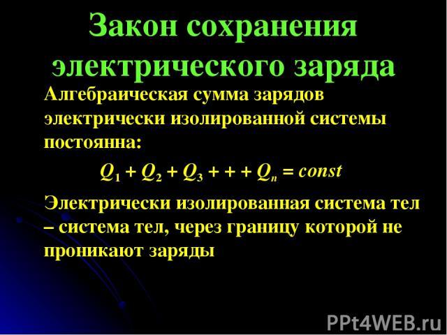 Закон сохранения электрического заряда Алгебраическая сумма зарядов электрически изолированной системы постоянна: Q1 + Q2 + Q3 + + + Qn = const Электрически изолированная система тел – система тел, через границу которой не проникают заряды