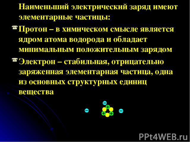 Наименьший электрический заряд имеют элементарные частицы: Протон – в химическом смысле является ядром атома водорода и обладает минимальным положительным зарядом Электрон – стабильная, отрицательно заряженная элементарная частица, одна из основных …