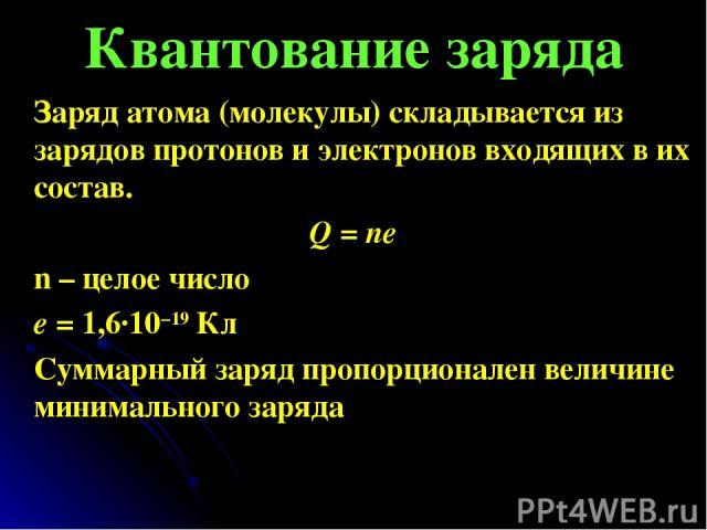 Квантование заряда Заряд атома (молекулы) складывается из зарядов протонов и электронов входящих в их состав. Q = ne n – целое число е = 1,6∙10−19Кл Суммарный заряд пропорционален величине минимального заряда