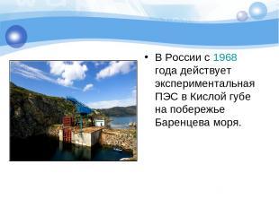В России c 1968 года действует экспериментальная ПЭС в Кислой губе на побережье